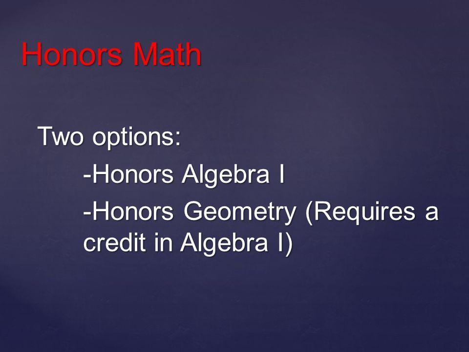 Two options: -Honors Algebra I -Honors Geometry (Requires a credit in Algebra I) Honors Math