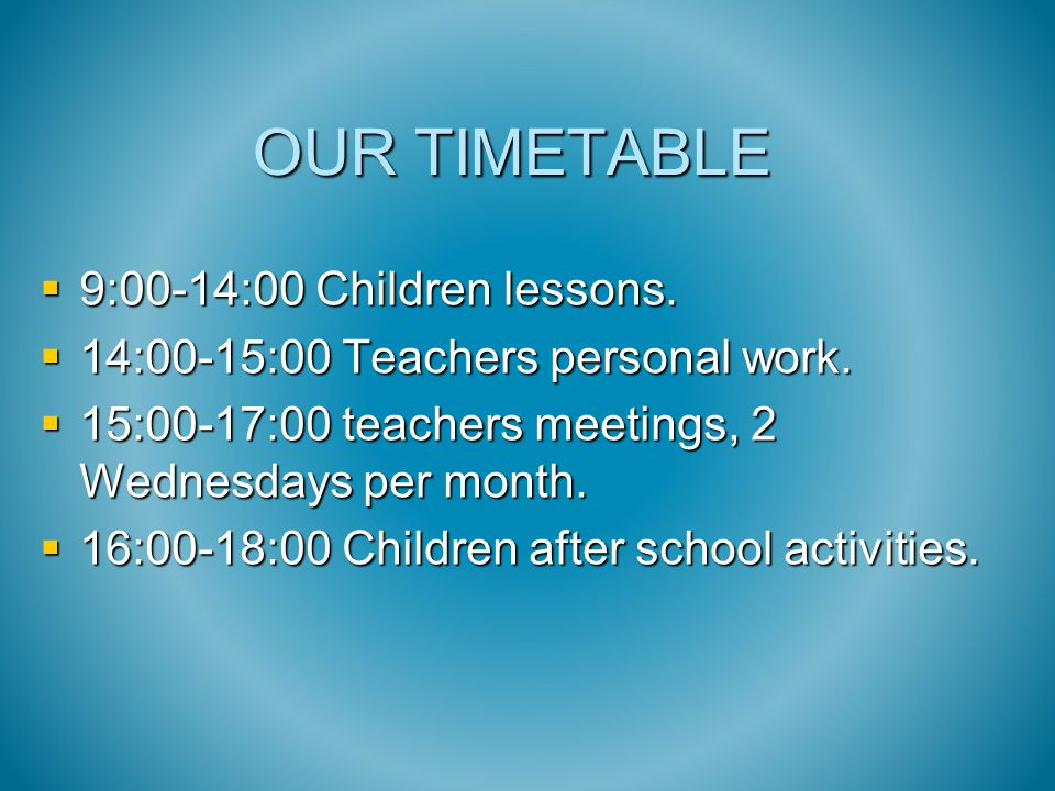 OUR TIMETABLE  9:00-14:00 Children lessons.  14:00-15:00 Teachers personal work.