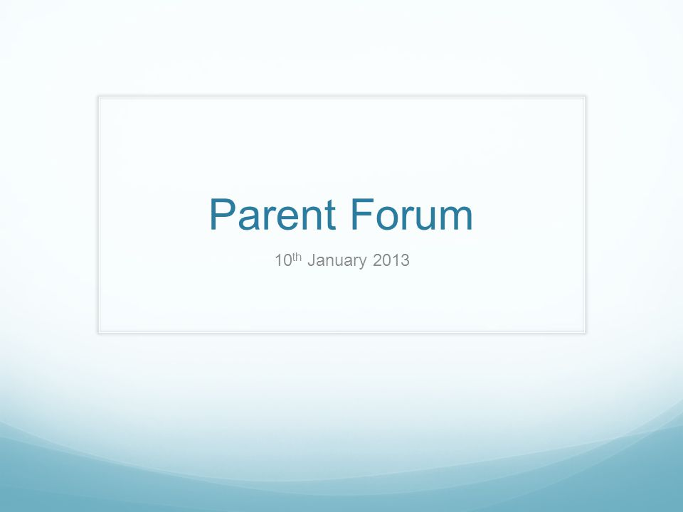 Parent Forum 10 th January 2013