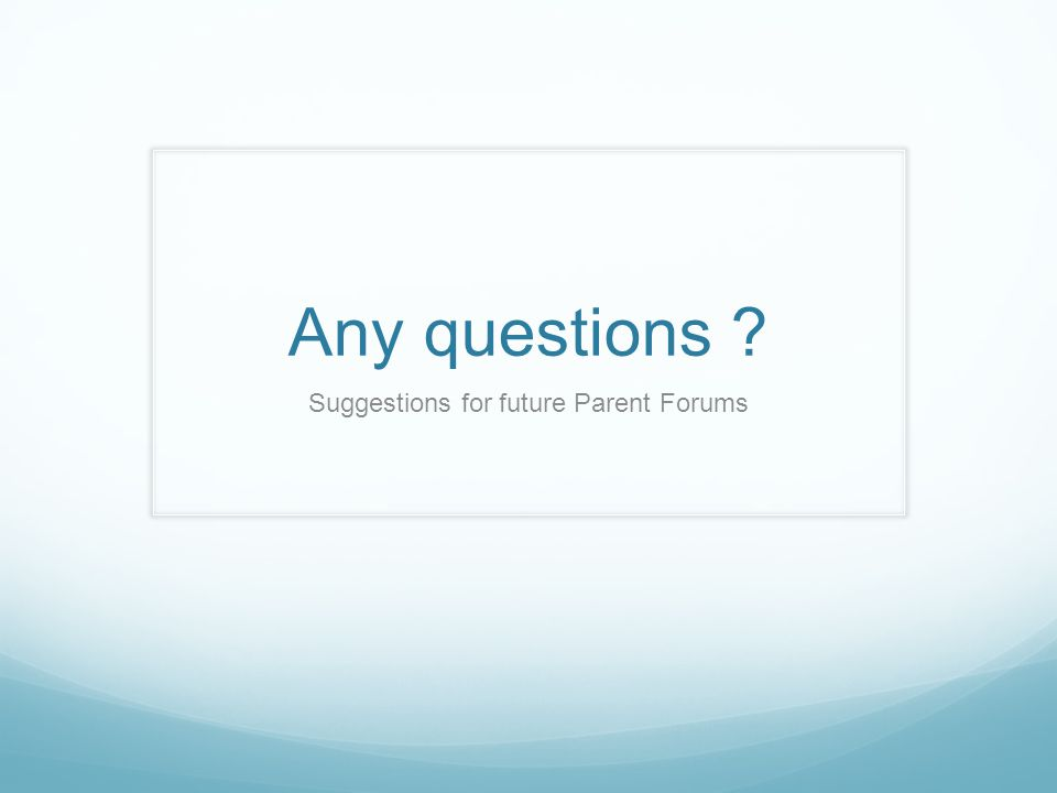Any questions ? Suggestions for future Parent Forums