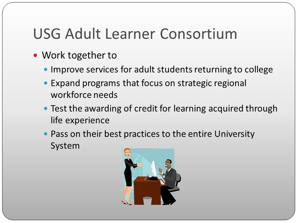 USG Adult Learner Consortium Work together to Improve services for adult students returning to college Expand programs that focus on strategic regiona