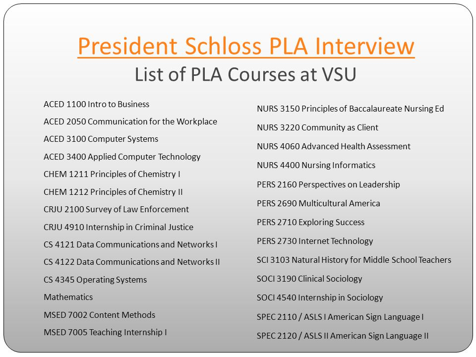 President Schloss PLA Interview President Schloss PLA Interview List of PLA Courses at VSU ACED 1100 Intro to Business ACED 2050 Communication for the Workplace ACED 3100 Computer Systems ACED 3400 Applied Computer Technology CHEM 1211 Principles of Chemistry I CHEM 1212 Principles of Chemistry II CRJU 2100 Survey of Law Enforcement CRJU 4910 Internship in Criminal Justice CS 4121 Data Communications and Networks I CS 4122 Data Communications and Networks II CS 4345 Operating Systems Mathematics MSED 7002 Content Methods MSED 7005 Teaching Internship I NURS 3150 Principles of Baccalaureate Nursing Ed NURS 3220 Community as Client NURS 4060 Advanced Health Assessment NURS 4400 Nursing Informatics PERS 2160 Perspectives on Leadership PERS 2690 Multicultural America PERS 2710 Exploring Success PERS 2730 Internet Technology SCI 3103 Natural History for Middle School Teachers SOCI 3190 Clinical Sociology SOCI 4540 Internship in Sociology SPEC 2110 / ASLS I American Sign Language I SPEC 2120 / ASLS II American Sign Language II