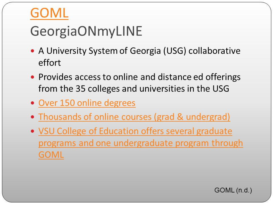 GOML GOML GeorgiaONmyLINE A University System of Georgia (USG) collaborative effort Provides access to online and distance ed offerings from the 35 colleges and universities in the USG Over 150 online degrees Thousands of online courses (grad & undergrad) VSU College of Education offers several graduate programs and one undergraduate program through GOML VSU College of Education offers several graduate programs and one undergraduate program through GOML GOML (n.d.)