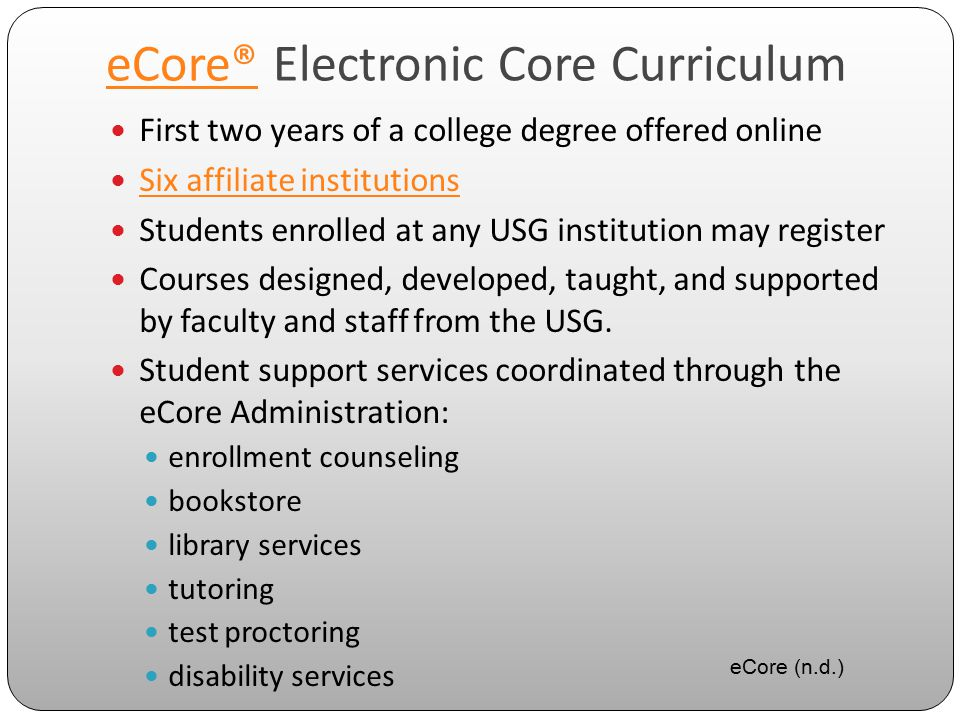 eCore®eCore® Electronic Core Curriculum First two years of a college degree offered online Six affiliate institutions Students enrolled at any USG institution may register Courses designed, developed, taught, and supported by faculty and staff from the USG.