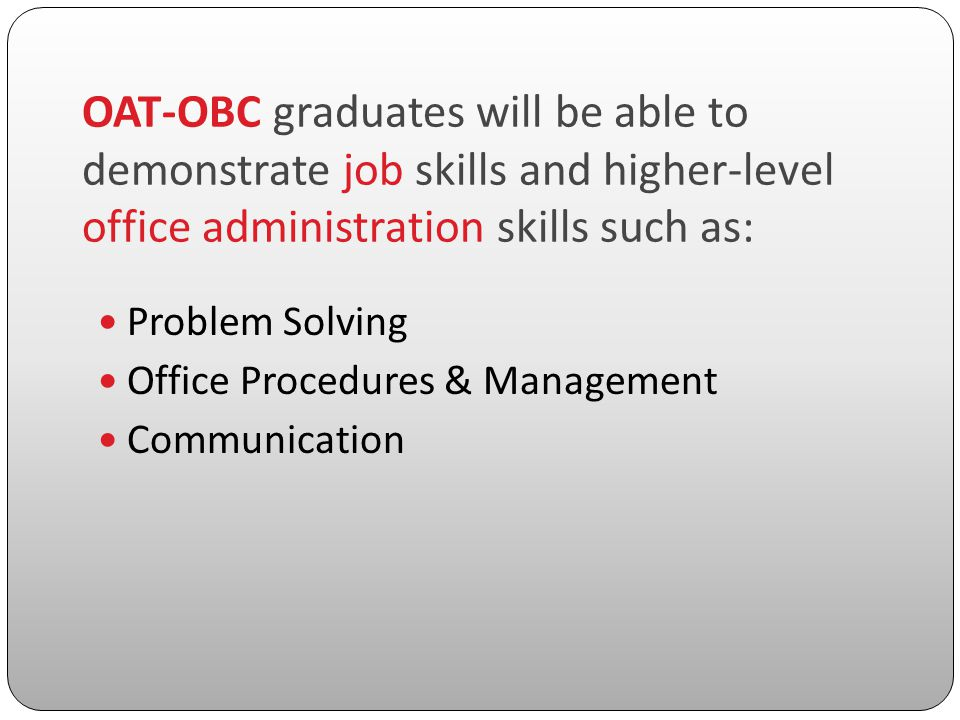 OAT-OBC graduates will be able to demonstrate job skills and higher-level office administration skills such as: Problem Solving Office Procedures & Management Communication