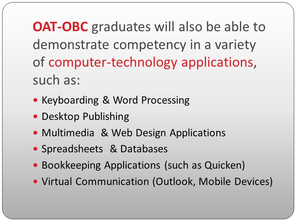 OAT-OBC graduates will also be able to demonstrate competency in a variety of computer-technology applications, such as: Keyboarding & Word Processing Desktop Publishing Multimedia & Web Design Applications Spreadsheets & Databases Bookkeeping Applications (such as Quicken) Virtual Communication (Outlook, Mobile Devices)