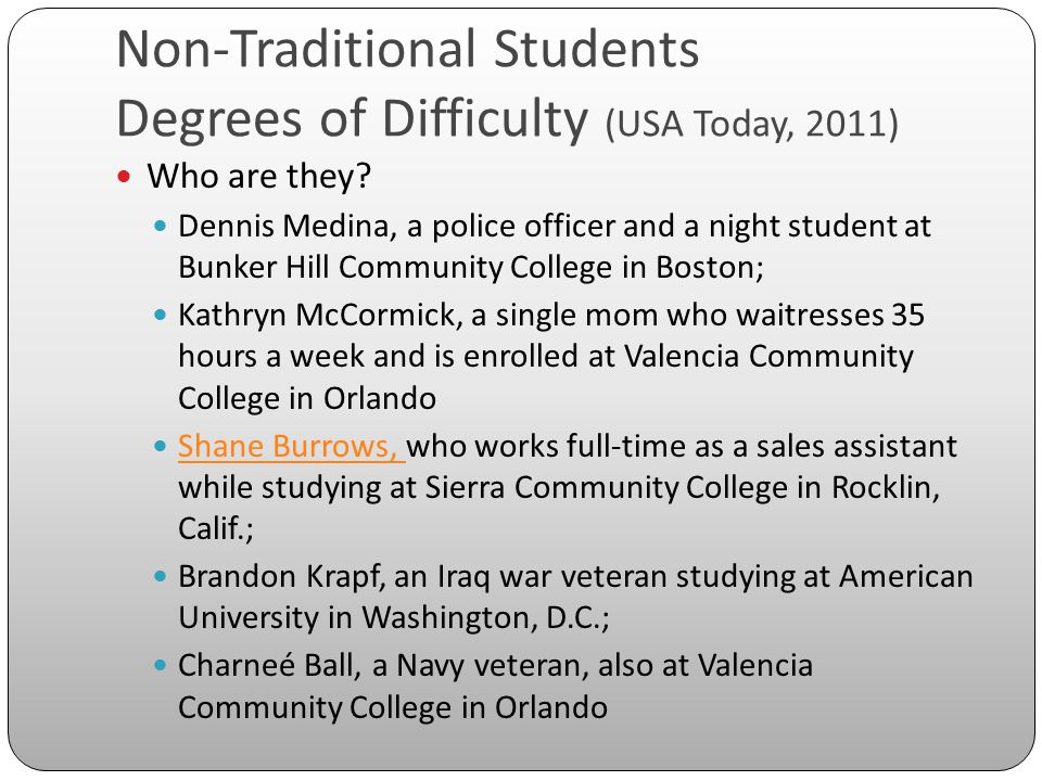 Non-Traditional Students Degrees of Difficulty (USA Today, 2011) Who are they? Dennis Medina, a police officer and a night student at Bunker Hill Comm