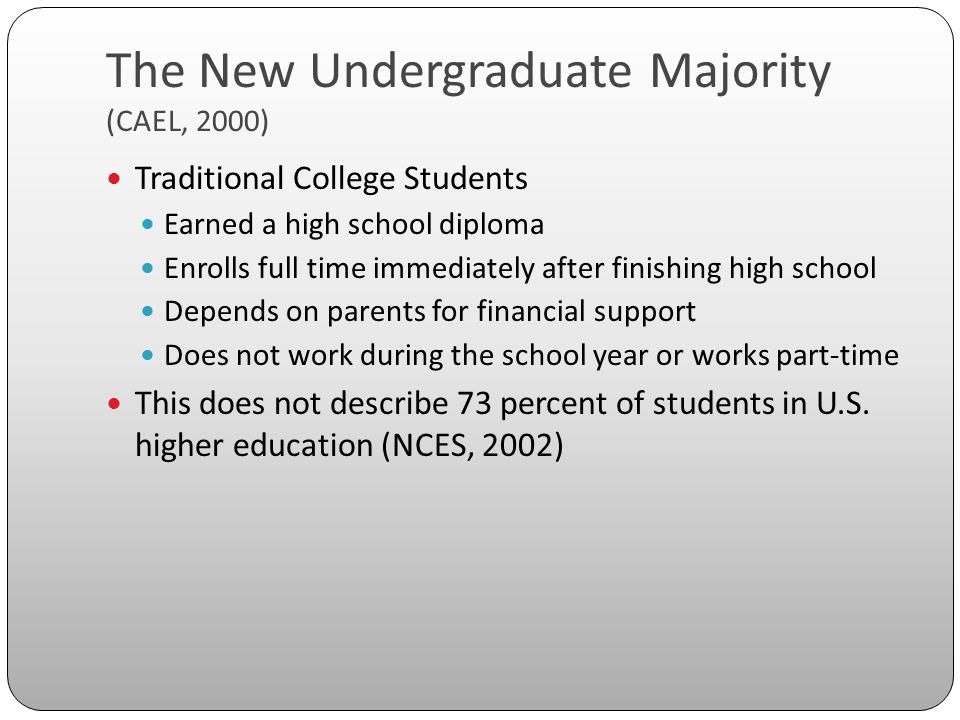 The New Undergraduate Majority (CAEL, 2000) Traditional College Students Earned a high school diploma Enrolls full time immediately after finishing hi