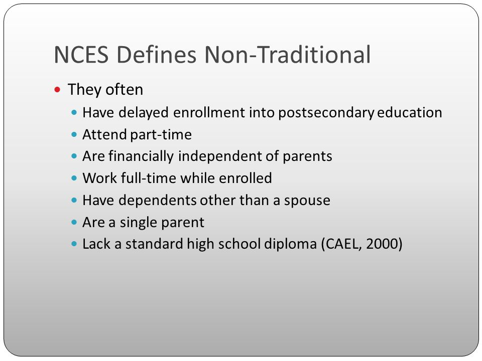 NCES Defines Non-Traditional They often Have delayed enrollment into postsecondary education Attend part-time Are financially independent of parents Work full-time while enrolled Have dependents other than a spouse Are a single parent Lack a standard high school diploma (CAEL, 2000)