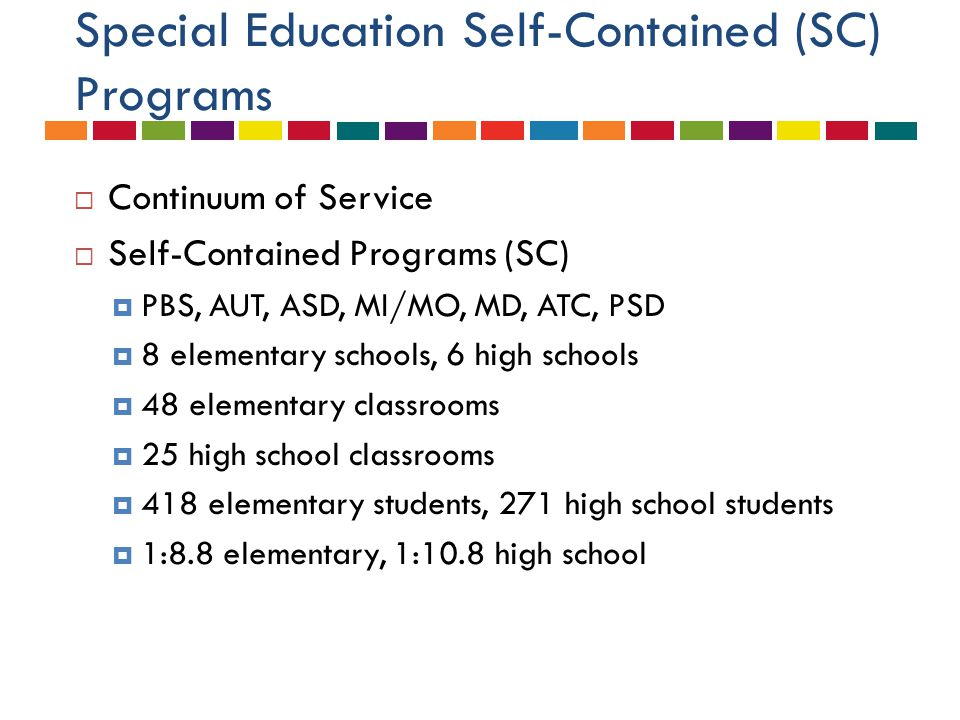 Special Education Self-Contained (SC) Programs  Continuum of Service  Self-Contained Programs (SC)  PBS, AUT, ASD, MI/MO, MD, ATC, PSD  8 elementa