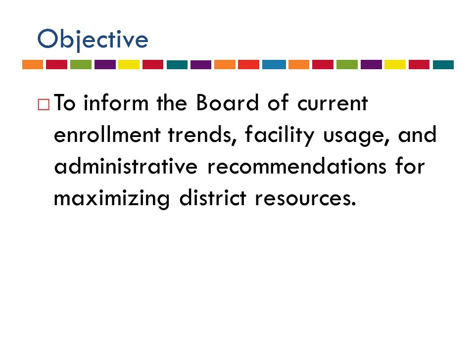 Objective  To inform the Board of current enrollment trends, facility usage, and administrative recommendations for maximizing district resources.