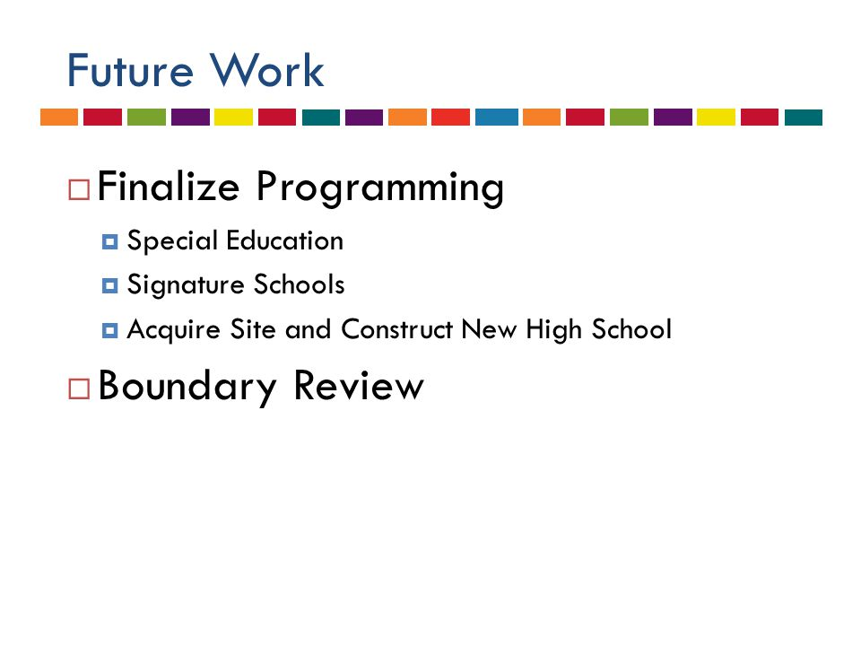 Future Work  Finalize Programming  Special Education  Signature Schools  Acquire Site and Construct New High School  Boundary Review