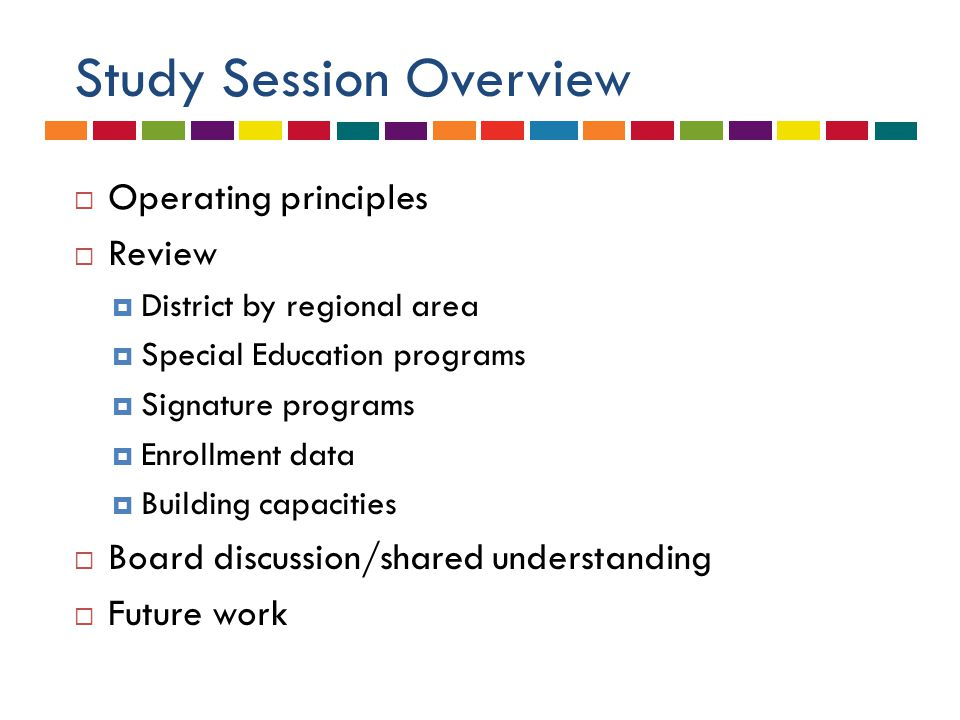 Study Session Overview  Operating principles  Review  District by regional area  Special Education programs  Signature programs  Enrollment data