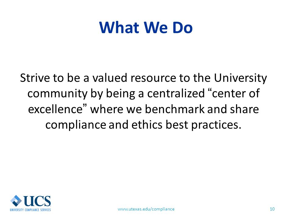 "What We Do 10www.utexas.edu/compliance Strive to be a valued resource to the University community by being a centralized ""center of excellence"" where"