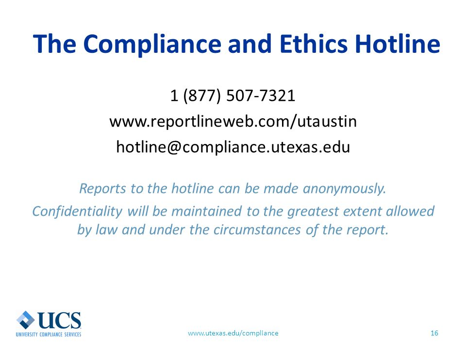 The Compliance and Ethics Hotline 16www.utexas.edu/compliance 1 (877) 507-7321 www.reportlineweb.com/utaustin hotline@compliance.utexas.edu Reports to the hotline can be made anonymously.