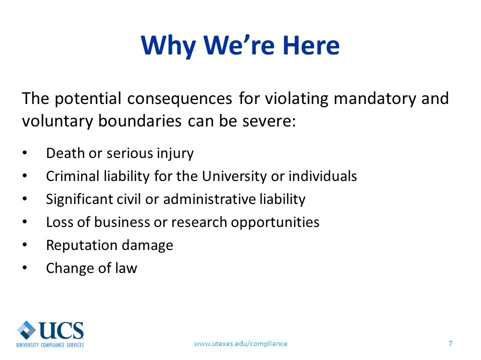 Why We're Here 7www.utexas.edu/compliance The potential consequences for violating mandatory and voluntary boundaries can be severe: Death or serious