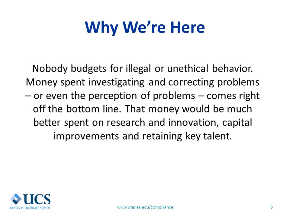 Why We're Here 8www.utexas.edu/compliance Nobody budgets for illegal or unethical behavior. Money spent investigating and correcting problems – or eve