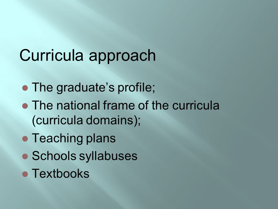 Curricula approach The graduate's profile; The national frame of the curricula (curricula domains); Teaching plans Schools syllabuses Textbooks