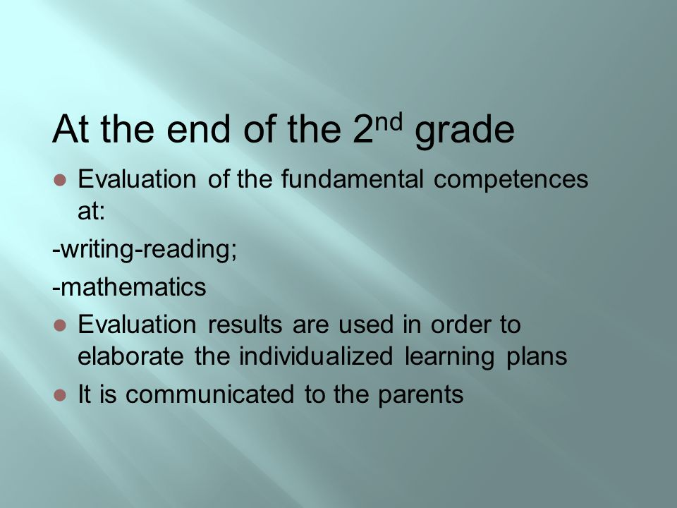 At the end of the 2 nd grade Evaluation of the fundamental competences at: -writing-reading; -mathematics Evaluation results are used in order to elab
