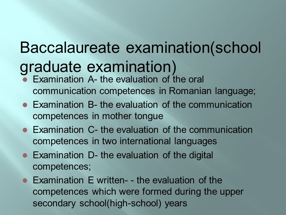 Baccalaureate examination(school graduate examination) Examination A- the evaluation of the oral communication competences in Romanian language; Examination B- the evaluation of the communication competences in mother tongue Examination C- the evaluation of the communication competences in two international languages Examination D- the evaluation of the digital competences; Examination E written- - the evaluation of the competences which were formed during the upper secondary school(high-school) years