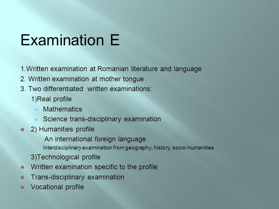 Examination E 1.Written examination at Romanian literature and language 2.