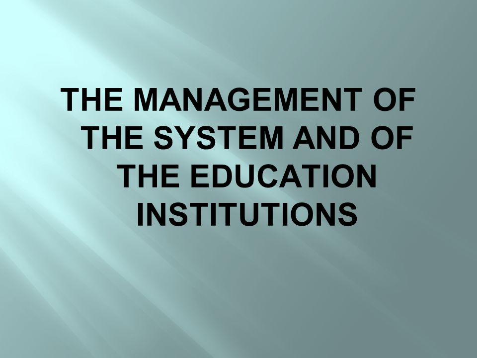 THE MANAGEMENT OF THE SYSTEM AND OF THE EDUCATION INSTITUTIONS