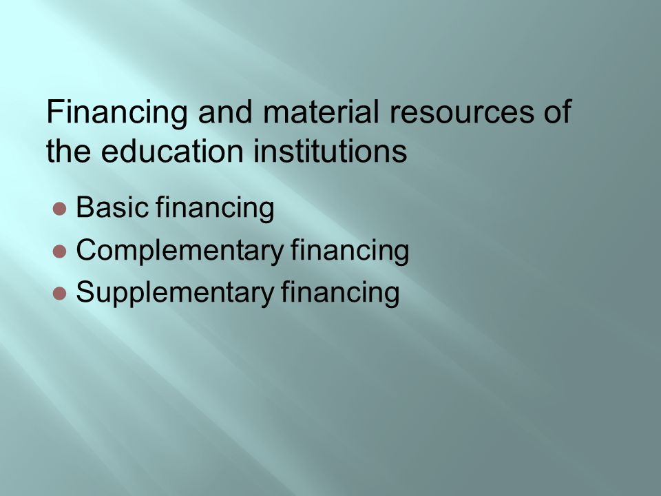 Financing and material resources of the education institutions Basic financing Complementary financing Supplementary financing