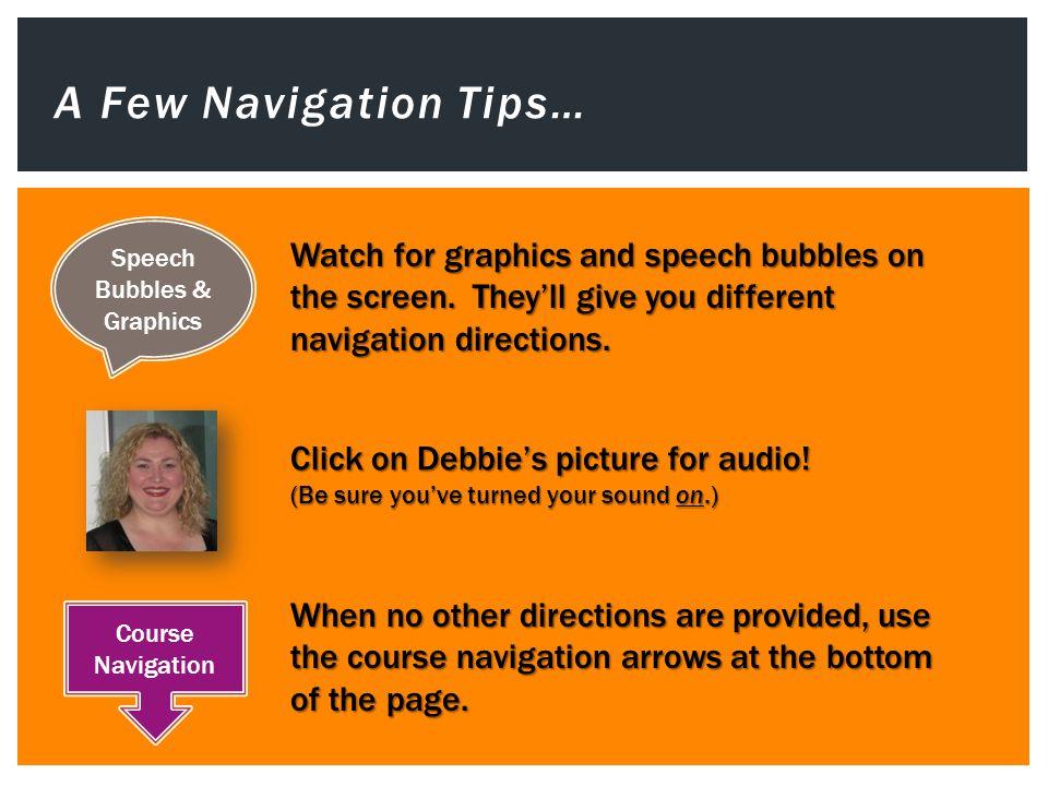 A Few Navigation Tips… Speech Bubbles & Graphics Course Navigation Watch for graphics and speech bubbles on the screen.