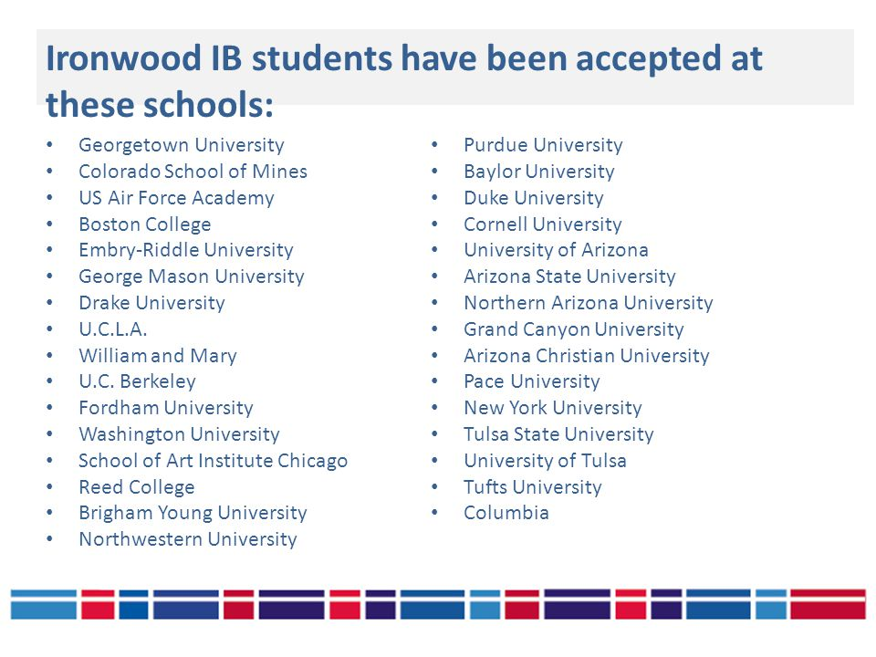 Ironwood IB students have been accepted at these schools: Georgetown University Colorado School of Mines US Air Force Academy Boston College Embry-Riddle University George Mason University Drake University U.C.L.A.