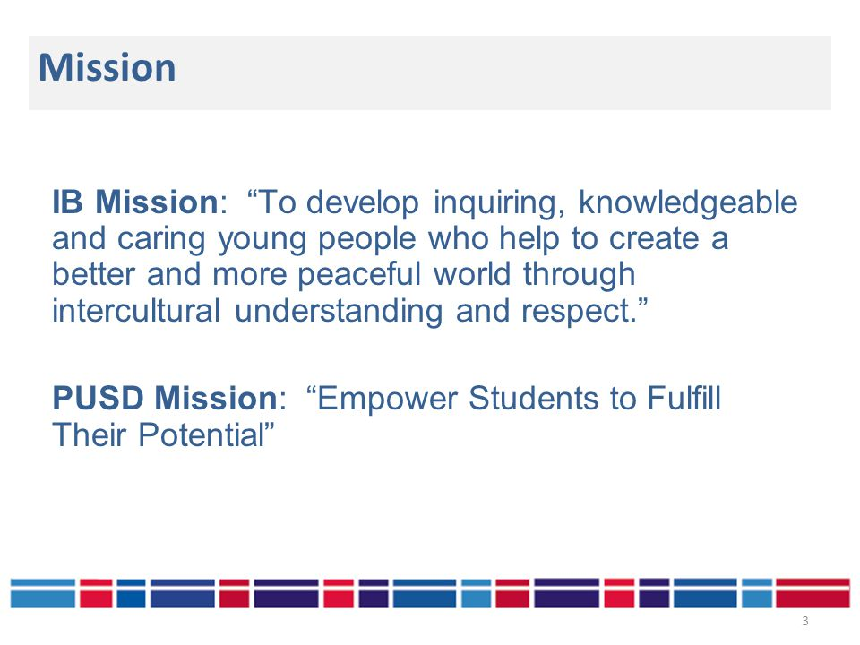 IB Mission: To develop inquiring, knowledgeable and caring young people who help to create a better and more peaceful world through intercultural understanding and respect. PUSD Mission: Empower Students to Fulfill Their Potential Mission 3