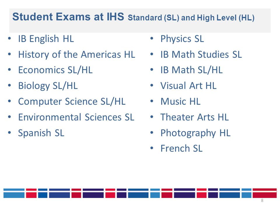 IB English HL History of the Americas HL Economics SL/HL Biology SL/HL Computer Science SL/HL Environmental Sciences SL Spanish SL Physics SL IB Math Studies SL IB Math SL/HL Visual Art HL Music HL Theater Arts HL Photography HL French SL Student Exams at IHS Standard (SL) and High Level (HL) 8
