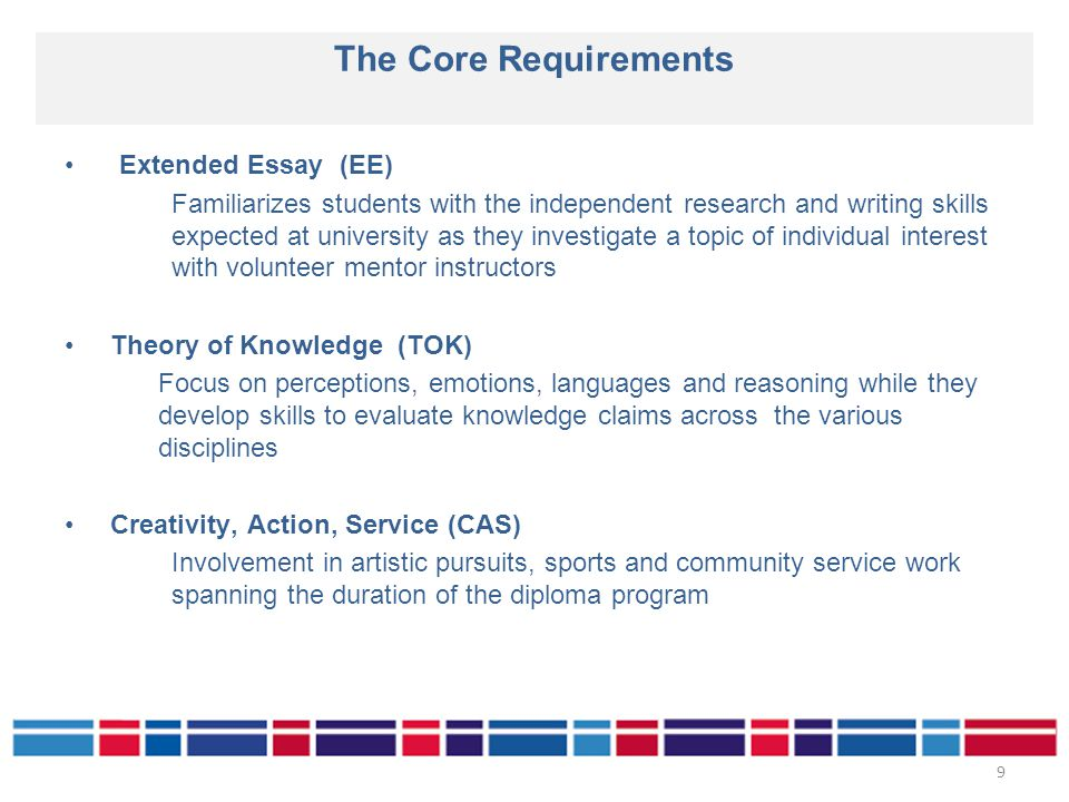 Extended Essay (EE) Familiarizes students with the independent research and writing skills expected at university as they investigate a topic of individual interest with volunteer mentor instructors Theory of Knowledge (TOK) Focus on perceptions, emotions, languages and reasoning while they develop skills to evaluate knowledge claims across the various disciplines Creativity, Action, Service (CAS) Involvement in artistic pursuits, sports and community service work spanning the duration of the diploma program The Core Requirements 9