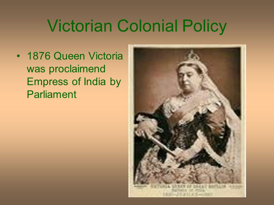 Victorian Colonial Policy 1876 Queen Victoria was proclaimend Empress of India by Parliament