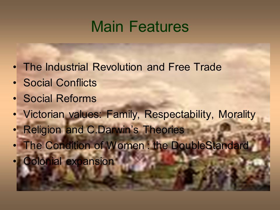 The Industrial Revolution and Free Trade Social Conflicts Social Reforms Victorian values: Family, Respectability, Morality Religion and C.Darwin's Theories The Condition of Women : the DoubleStandard Colonial expansion Main Features
