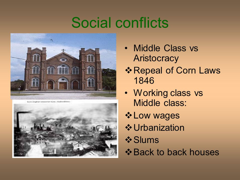 Social conflicts Middle Class vs Aristocracy  Repeal of Corn Laws 1846 Working class vs Middle class:  Low wages  Urbanization  Slums  Back to back houses