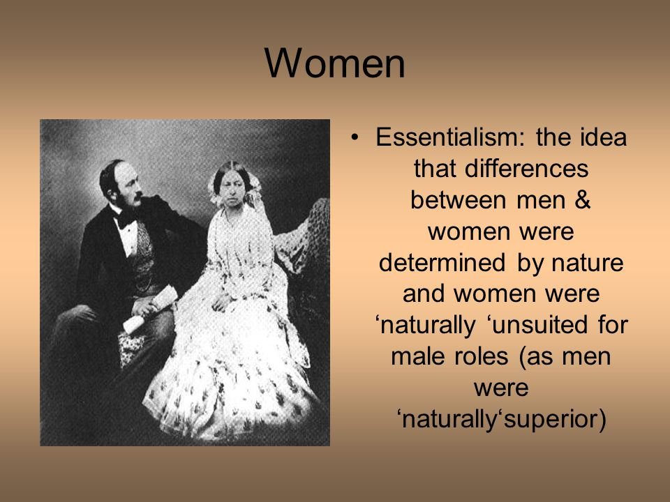 Women Essentialism: the idea that differences between men & women were determined by nature and women were 'naturally 'unsuited for male roles (as men were 'naturally'superior)