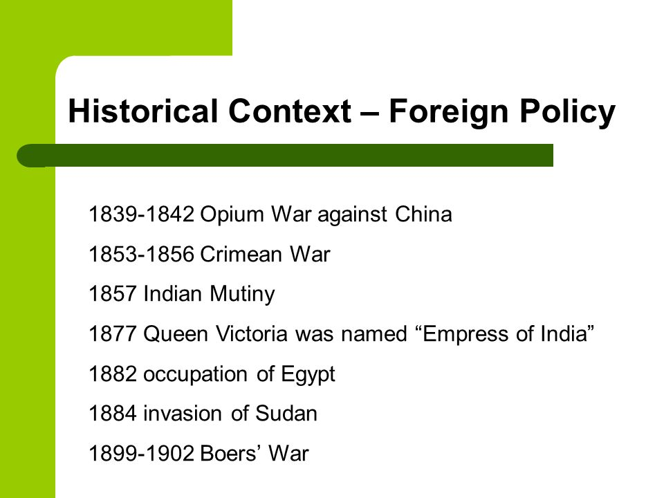 During the Victorian age most British citizens believed in their right to an empire and thought that imperial expansion would absorb excess goods, capital and population they were also extremely proud of their empire and of spreading their civilisation and culture to every corner of the globe (Jingoism=aggressive patriotism) colonial expansion was seen as a mission this was the white man's burden Historical Context – Foreign Policy