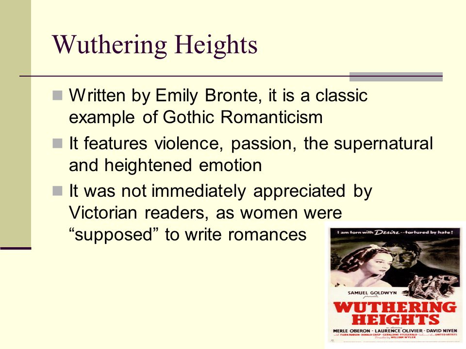 Wuthering Heights Written by Emily Bronte, it is a classic example of Gothic Romanticism It features violence, passion, the supernatural and heightened emotion It was not immediately appreciated by Victorian readers, as women were supposed to write romances
