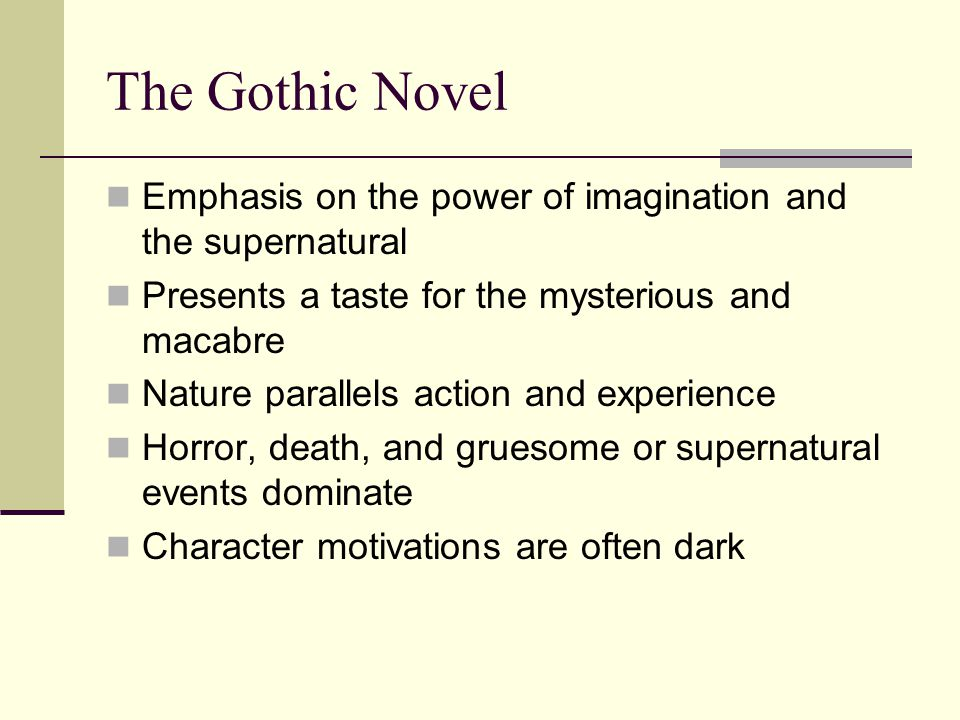 The Gothic Novel Emphasis on the power of imagination and the supernatural Presents a taste for the mysterious and macabre Nature parallels action and experience Horror, death, and gruesome or supernatural events dominate Character motivations are often dark