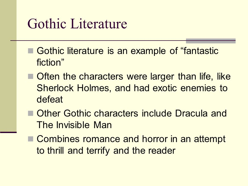 Gothic Literature Gothic literature is an example of fantastic fiction Often the characters were larger than life, like Sherlock Holmes, and had exotic enemies to defeat Other Gothic characters include Dracula and The Invisible Man Combines romance and horror in an attempt to thrill and terrify and the reader