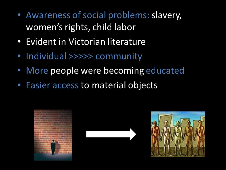 Awareness of social problems: slavery, women's rights, child labor Evident in Victorian literature Individual >>>>> community More people were becoming educated Easier access to material objects