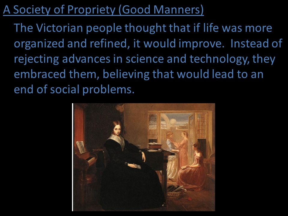 A Society of Propriety (Good Manners) The Victorian people thought that if life was more organized and refined, it would improve.