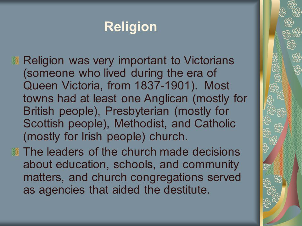 Religion Religion was very important to Victorians (someone who lived during the era of Queen Victoria, from 1837-1901). Most towns had at least one A