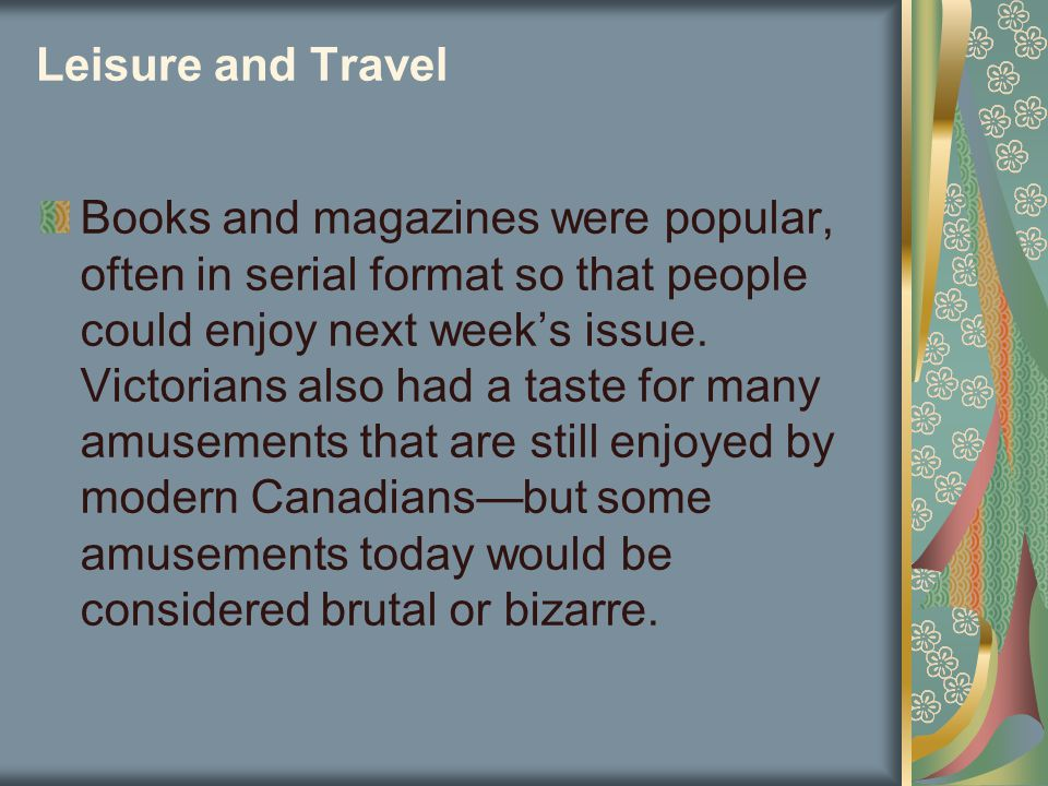 Leisure and Travel Books and magazines were popular, often in serial format so that people could enjoy next week's issue. Victorians also had a taste