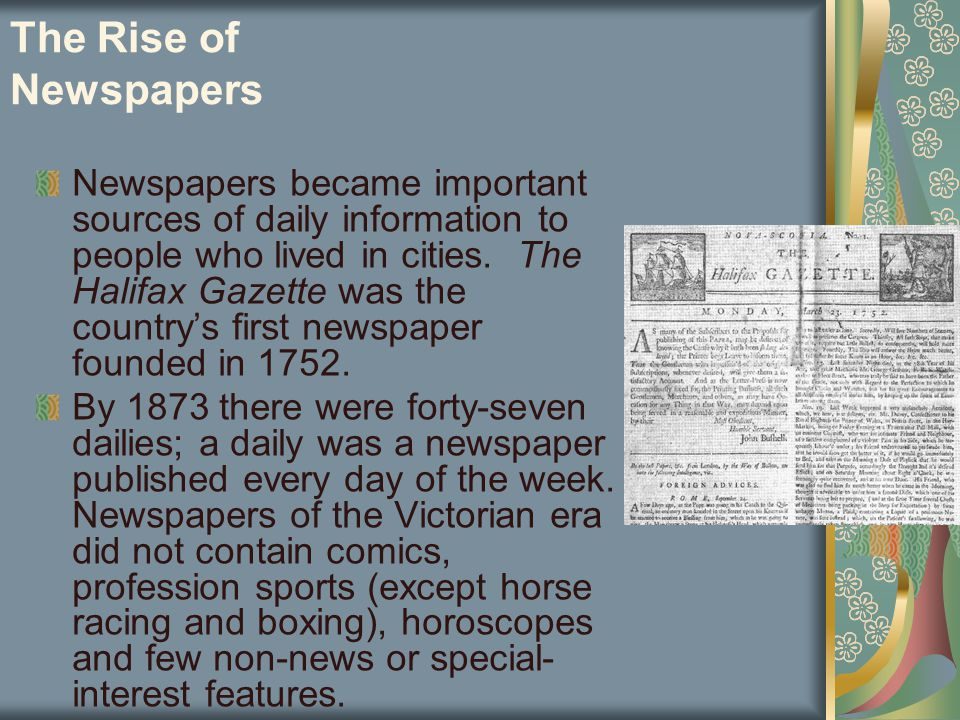 The Rise of Newspapers Newspapers became important sources of daily information to people who lived in cities. The Halifax Gazette was the country's f