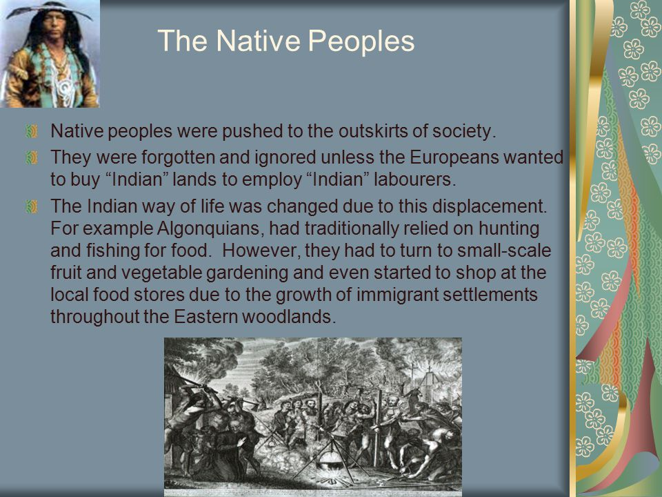 "The Native Peoples Native peoples were pushed to the outskirts of society. They were forgotten and ignored unless the Europeans wanted to buy ""Indian"""
