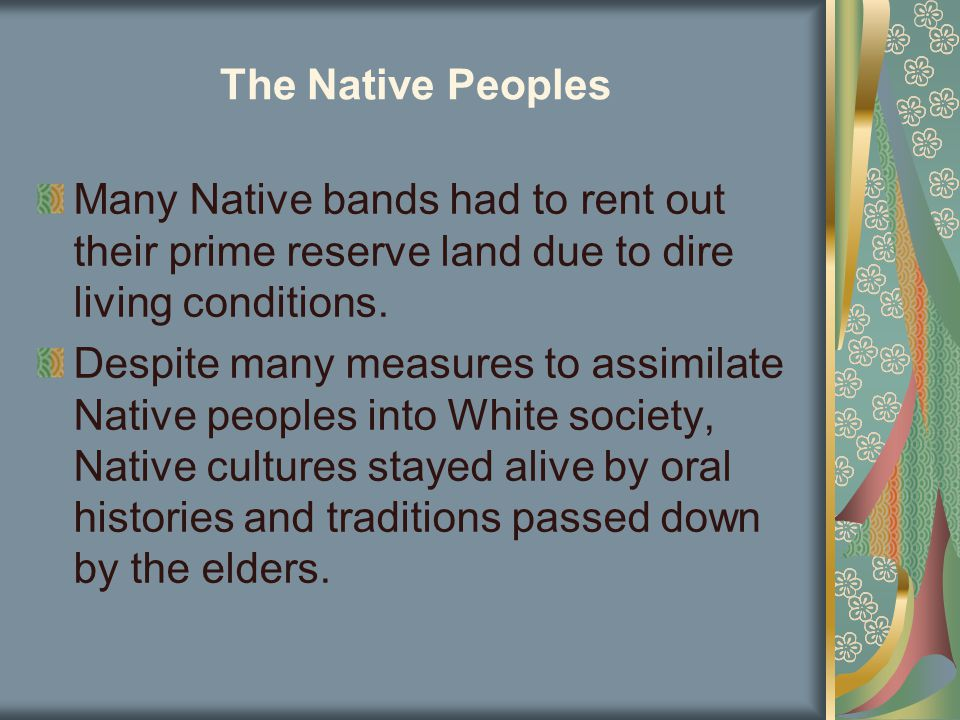 The Native Peoples Many Native bands had to rent out their prime reserve land due to dire living conditions. Despite many measures to assimilate Nativ