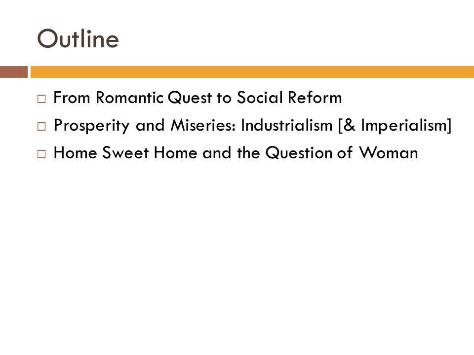 Outline  From Romantic Quest to Social Reform  Prosperity and Miseries: Industrialism [& Imperialism]  Home Sweet Home and the Question of Woman