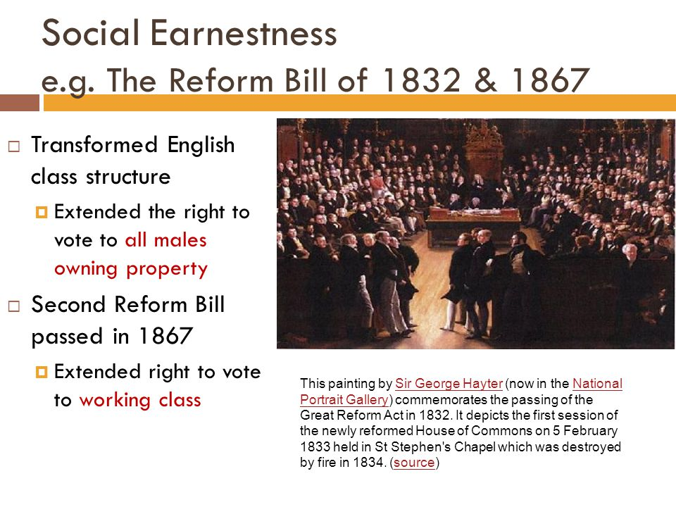 Social Earnestness e.g. The Reform Bill of 1832 & 1867  Transformed English class structure  Extended the right to vote to all males owning property