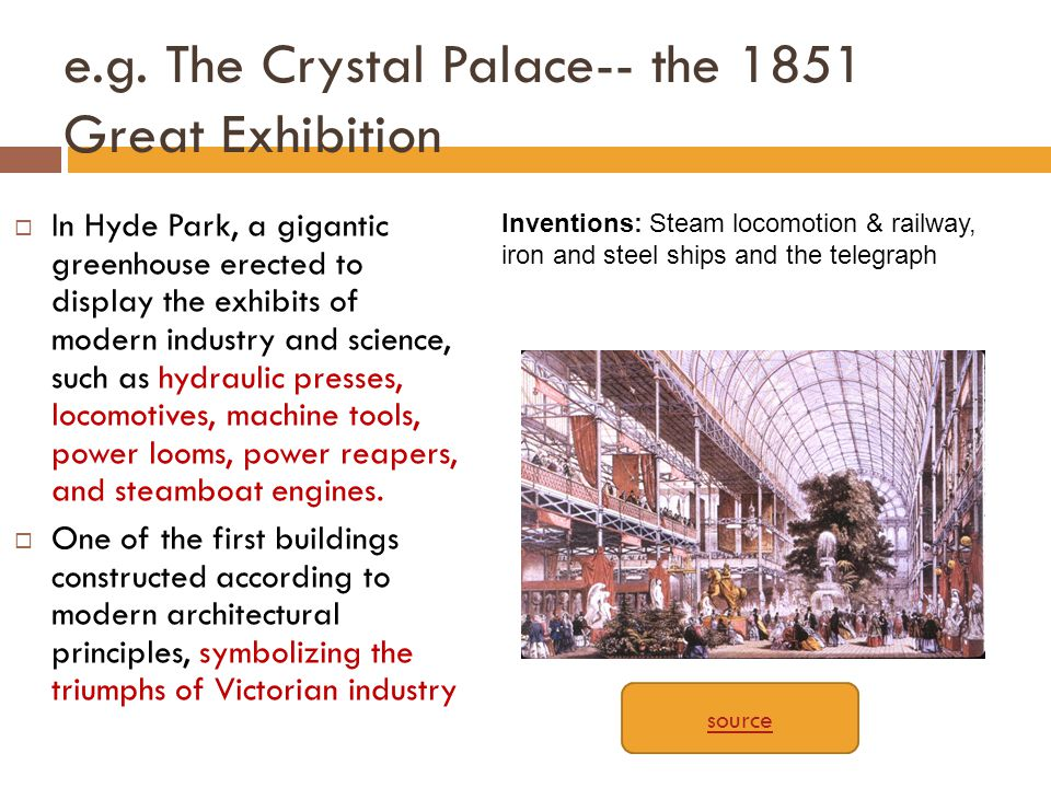 e.g. The Crystal Palace-- the 1851 Great Exhibition  In Hyde Park, a gigantic greenhouse erected to display the exhibits of modern industry and scien